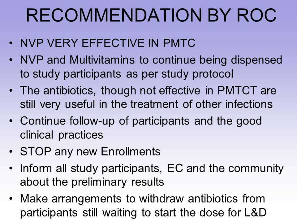 RECOMMENDATION BY ROC NVP VERY EFFECTIVE IN PMTC NVP and Multivitamins to continue being dispensed to study participants as per study protocol The antibiotics, though not effective in PMTCT are still very useful in the treatment of other infections Continue follow-up of participants and the good clinical practices STOP any new Enrollments Inform all study participants, EC and the community about the preliminary results Make arrangements to withdraw antibiotics from participants still waiting to start the dose for L&D