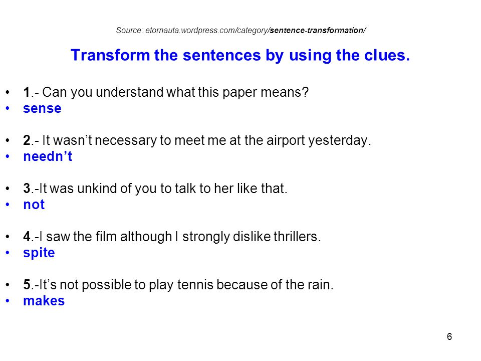 6 Source: etornauta.wordpress.com/category/sentence-transformation/ Transform the sentences by using the clues.