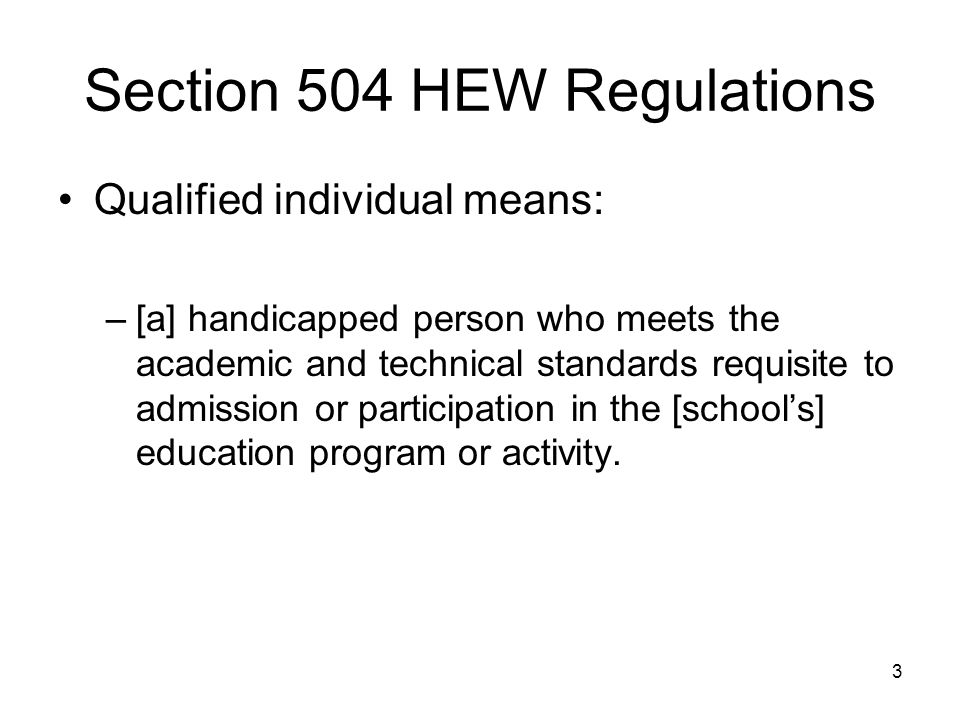 3 Section 504 HEW Regulations Qualified individual means: –[a] handicapped person who meets the academic and technical standards requisite to admission or participation in the [school's] education program or activity.
