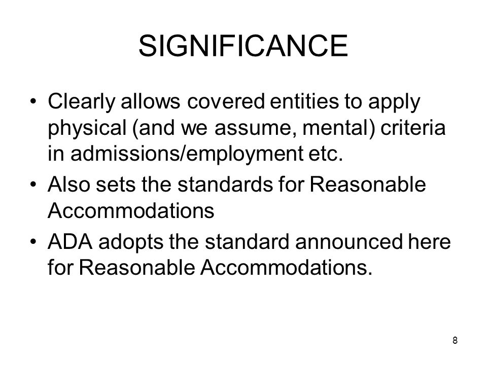 8 SIGNIFICANCE Clearly allows covered entities to apply physical (and we assume, mental) criteria in admissions/employment etc.