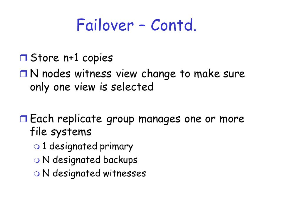 Failover – Contd. r Store n+1 copies r N nodes witness view change to make sure only one view is selected r Each replicate group manages one or more f