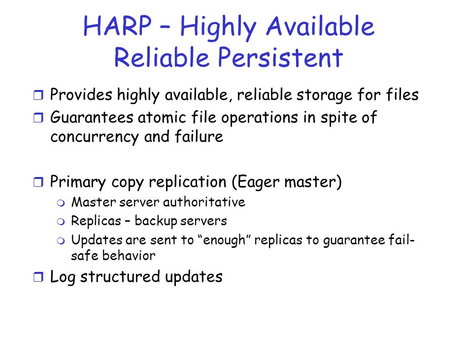 HARP – Highly Available Reliable Persistent r Provides highly available, reliable storage for files r Guarantees atomic file operations in spite of co