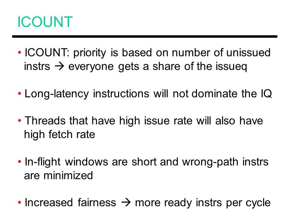 ICOUNT ICOUNT: priority is based on number of unissued instrs  everyone gets a share of the issueq Long-latency instructions will not dominate the IQ Threads that have high issue rate will also have high fetch rate In-flight windows are short and wrong-path instrs are minimized Increased fairness  more ready instrs per cycle