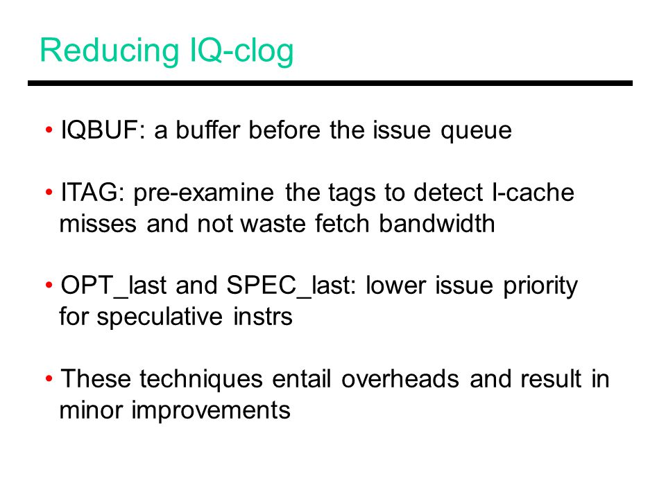 Reducing IQ-clog IQBUF: a buffer before the issue queue ITAG: pre-examine the tags to detect I-cache misses and not waste fetch bandwidth OPT_last and SPEC_last: lower issue priority for speculative instrs These techniques entail overheads and result in minor improvements