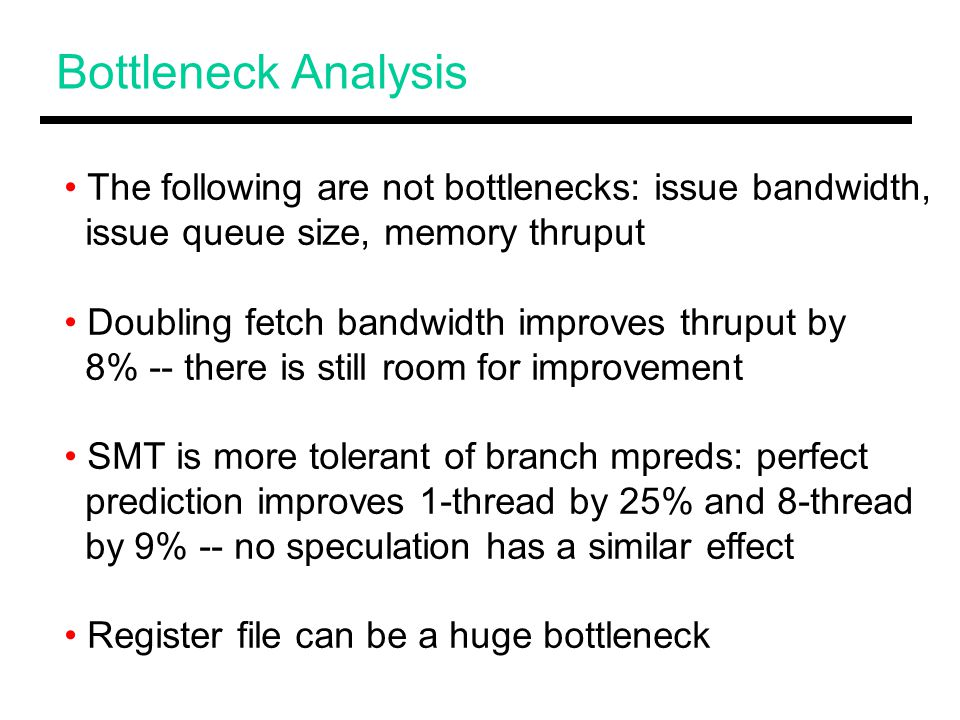 Bottleneck Analysis The following are not bottlenecks: issue bandwidth, issue queue size, memory thruput Doubling fetch bandwidth improves thruput by 8% -- there is still room for improvement SMT is more tolerant of branch mpreds: perfect prediction improves 1-thread by 25% and 8-thread by 9% -- no speculation has a similar effect Register file can be a huge bottleneck