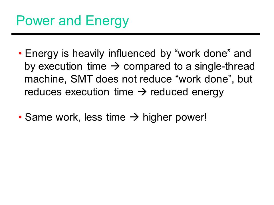 Power and Energy Energy is heavily influenced by work done and by execution time  compared to a single-thread machine, SMT does not reduce work done , but reduces execution time  reduced energy Same work, less time  higher power!