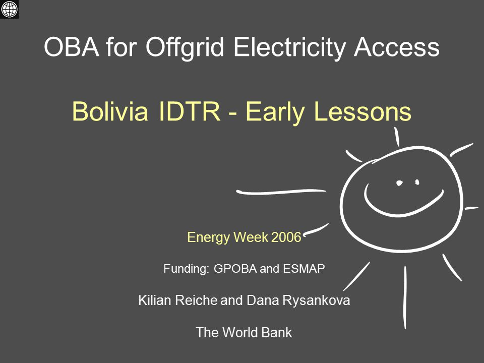 Energy Week 2006 Funding: GPOBA and ESMAP Kilian Reiche and Dana Rysankova The World Bank OBA for Offgrid Electricity Access Bolivia IDTR - Early Less