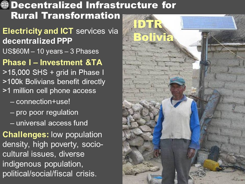 Electricity and ICT services via decentralized PPP US$60M – 10 years – 3 Phases Phase I – Investment &TA > 15,000 SHS + grid in Phase I >100k Bolivians benefit directly >1 million cell phone access –connection+use.