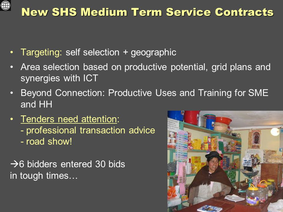 New SHS Medium Term Service Contracts Targeting: self selection + geographic Area selection based on productive potential, grid plans and synergies with ICT Beyond Connection: Productive Uses and Training for SME and HH Tenders need attention: - professional transaction advice - road show.