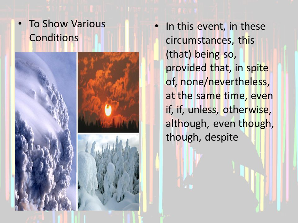 To Show Various Conditions In this event, in these circumstances, this (that) being so, provided that, in spite of, none/nevertheless, at the same time, even if, if, unless, otherwise, although, even though, though, despite
