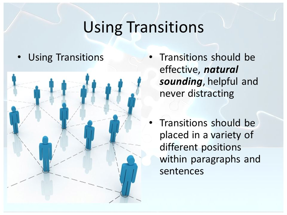 Using Transitions Transitions should be effective, natural sounding, helpful and never distracting Transitions should be placed in a variety of different positions within paragraphs and sentences