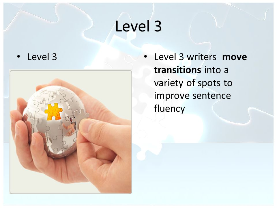 Level 3 Level 3 writers move transitions into a variety of spots to improve sentence fluency