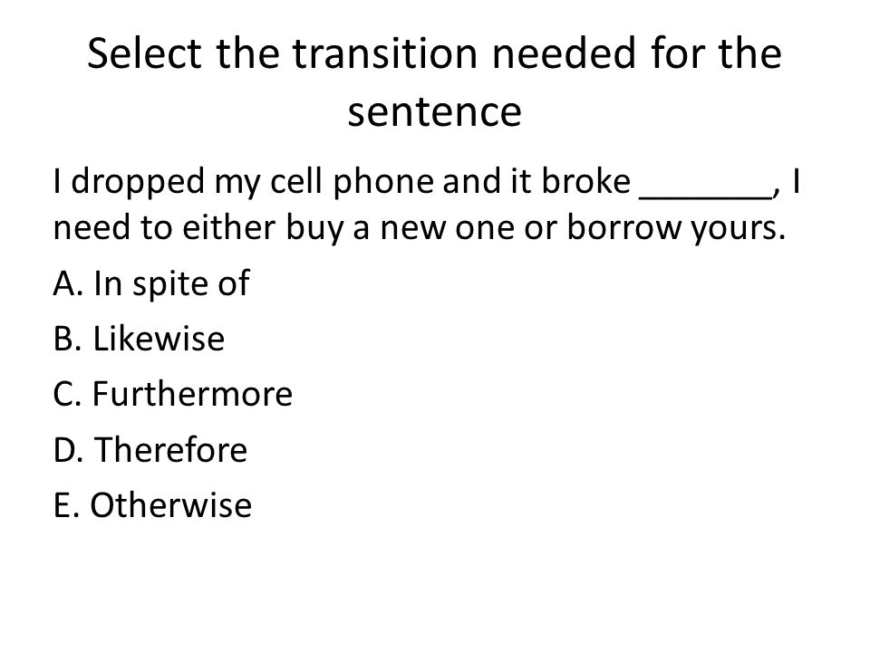 Select the transition needed for the sentence I dropped my cell phone and it broke _______, I need to either buy a new one or borrow yours.