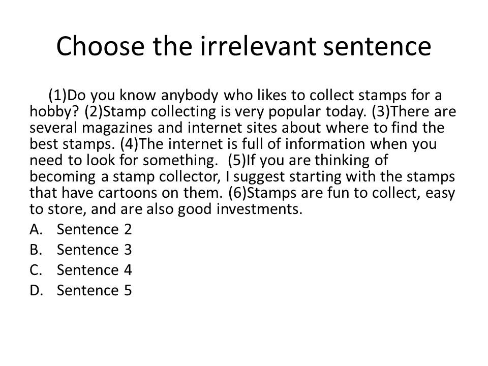 Choose the irrelevant sentence (1)Do you know anybody who likes to collect stamps for a hobby.