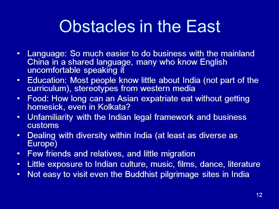 12 Obstacles in the East Language: So much easier to do business with the mainland China in a shared language, many who know English uncomfortable speaking it Education: Most people know little about India (not part of the curriculum), stereotypes from western media Food: How long can an Asian expatriate eat without getting homesick, even in Kolkata.