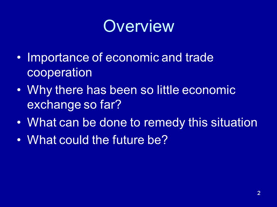 2 Overview Importance of economic and trade cooperation Why there has been so little economic exchange so far.