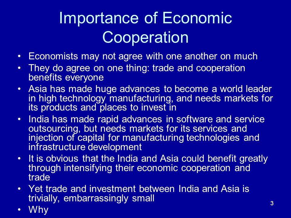 3 Importance of Economic Cooperation Economists may not agree with one another on much They do agree on one thing: trade and cooperation benefits everyone Asia has made huge advances to become a world leader in high technology manufacturing, and needs markets for its products and places to invest in India has made rapid advances in software and service outsourcing, but needs markets for its services and injection of capital for manufacturing technologies and infrastructure development It is obvious that the India and Asia could benefit greatly through intensifying their economic cooperation and trade Yet trade and investment between India and Asia is trivially, embarrassingly small Why