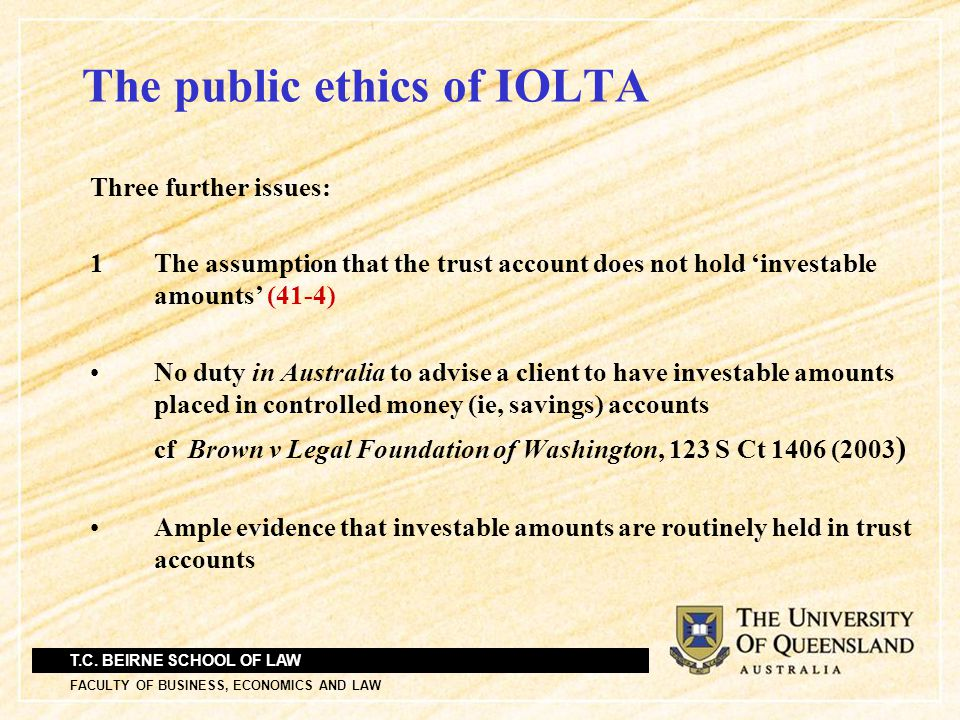 T.C. BEIRNE SCHOOL OF LAW FACULTY OF BUSINESS, ECONOMICS AND LAW The public ethics of IOLTA Three further issues: 1 The assumption that the trust acco