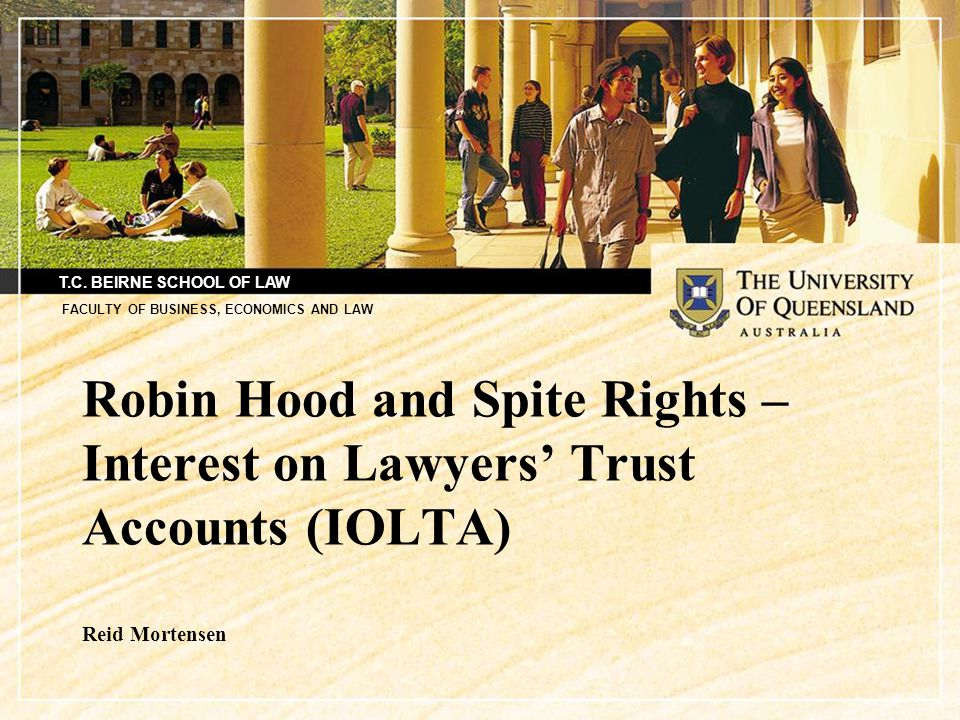 T.C. BEIRNE SCHOOL OF LAW FACULTY OF BUSINESS, ECONOMICS AND LAW Robin Hood and Spite Rights – Interest on Lawyers' Trust Accounts (IOLTA) Reid Morten