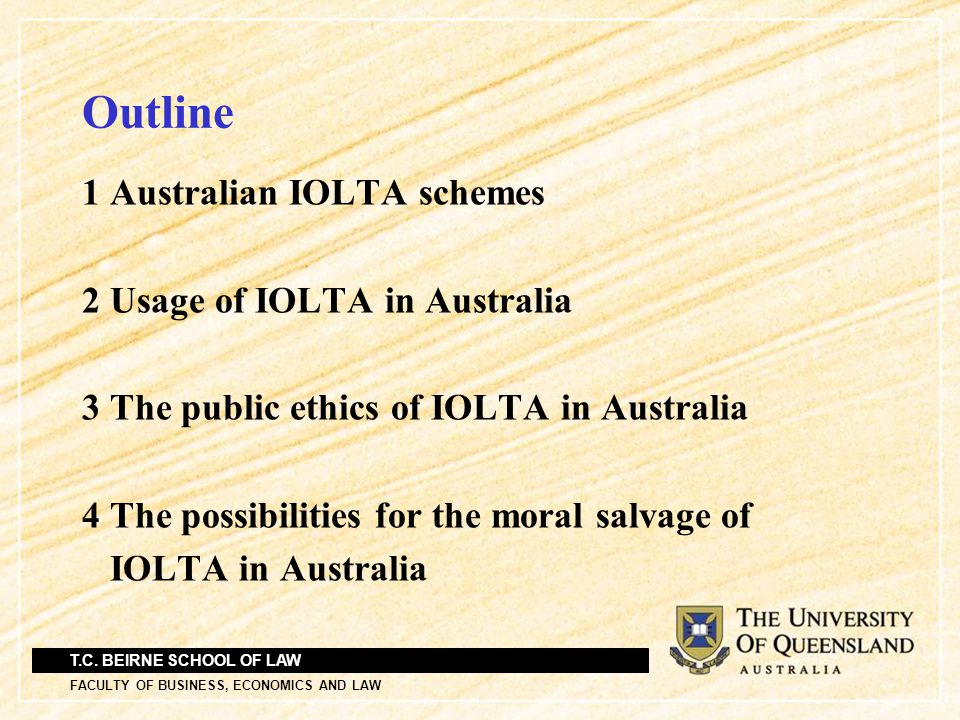T.C. BEIRNE SCHOOL OF LAW FACULTY OF BUSINESS, ECONOMICS AND LAW Outline 1 Australian IOLTA schemes 2 Usage of IOLTA in Australia 3 The public ethics