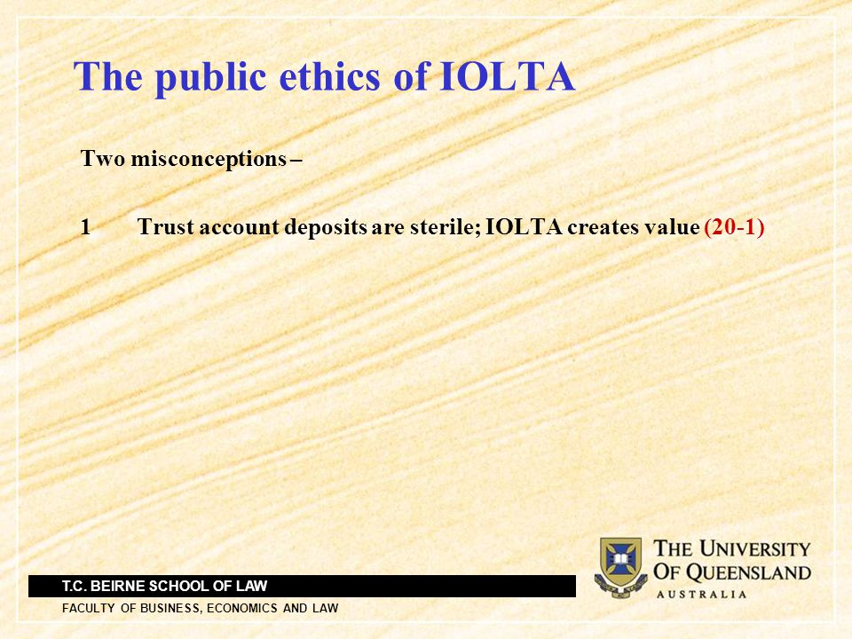 T.C. BEIRNE SCHOOL OF LAW FACULTY OF BUSINESS, ECONOMICS AND LAW The public ethics of IOLTA Two misconceptions – 1 Trust account deposits are sterile;
