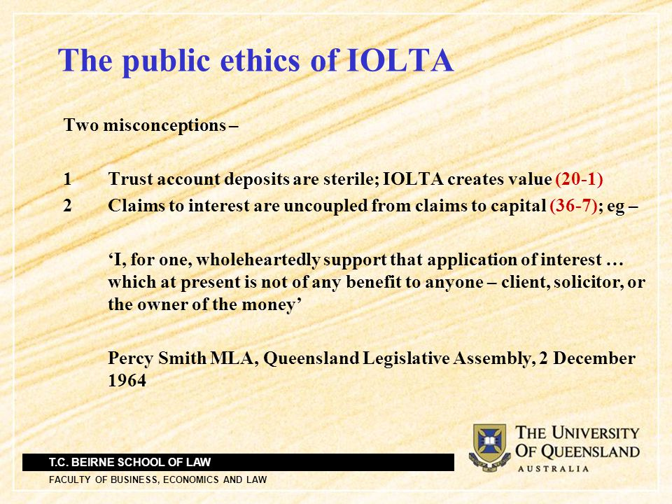 T.C. BEIRNE SCHOOL OF LAW FACULTY OF BUSINESS, ECONOMICS AND LAW The public ethics of IOLTA Two misconceptions – 1Trust account deposits are sterile;