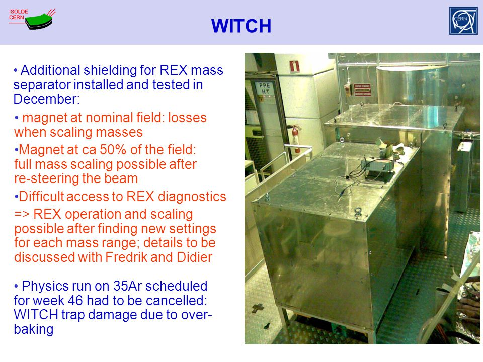 WITCH Additional shielding for REX mass separator installed and tested in December: magnet at nominal field: losses when scaling masses Magnet at ca 5
