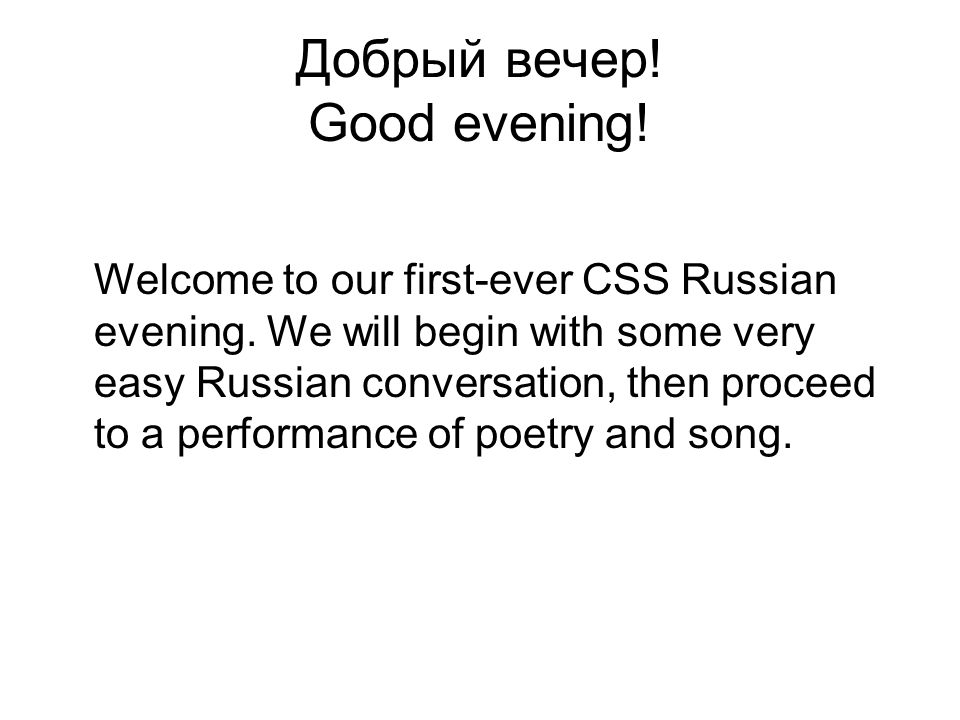Добрый вечер! Good evening! Welcome to our first-ever CSS Russian evening. We will begin with some very easy Russian conversation, then proceed to a p