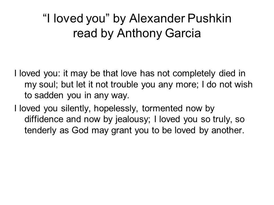 """""""I loved you"""" by Alexander Pushkin read by Anthony Garcia I loved you: it may be that love has not completely died in my soul; but let it not trouble"""