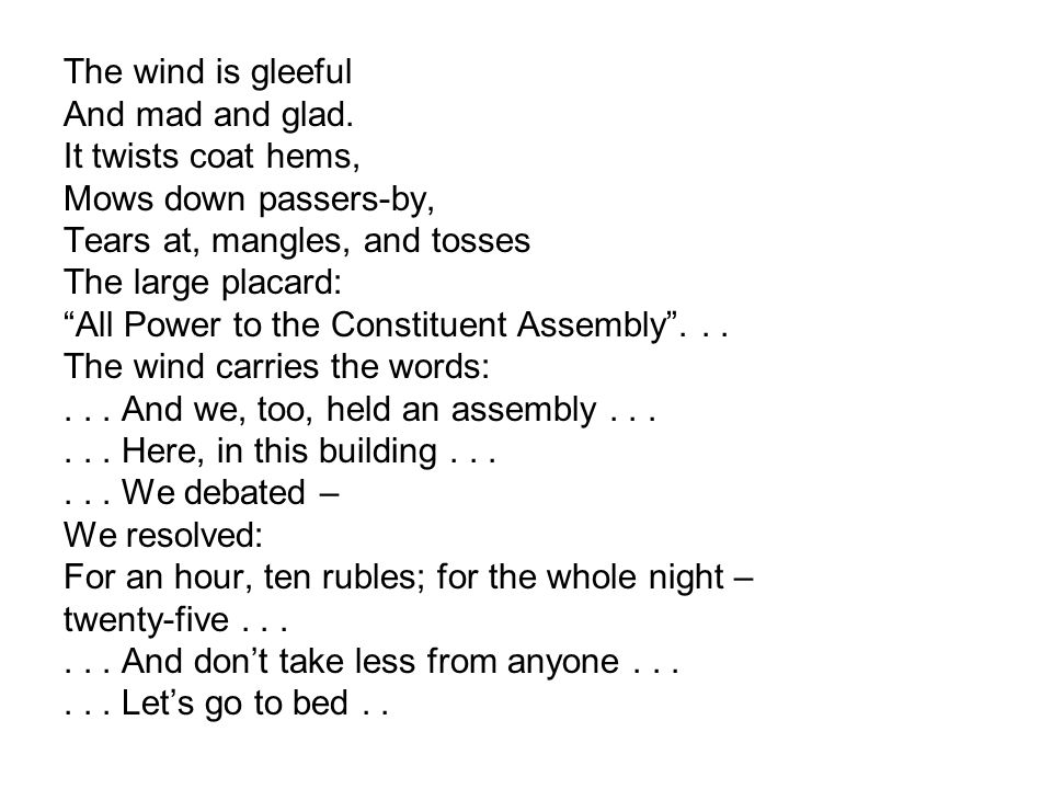 """The wind is gleeful And mad and glad. It twists coat hems, Mows down passers-by, Tears at, mangles, and tosses The large placard: """"All Power to the Co"""