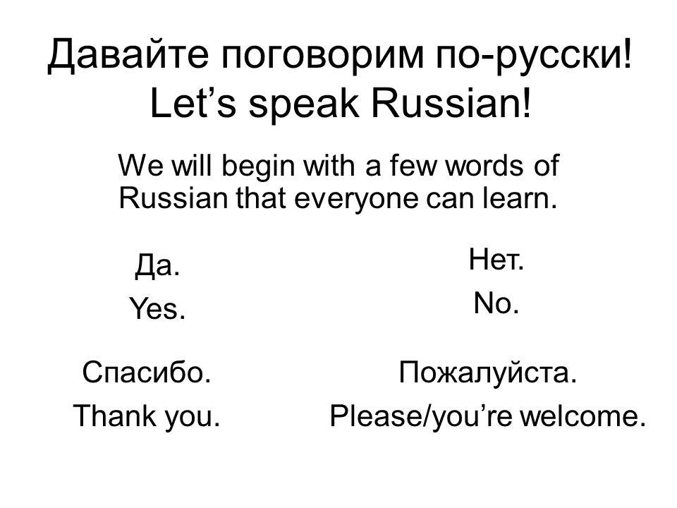 Давайте поговорим по-русски! Let's speak Russian! We will begin with a few words of Russian that everyone can learn. Да. Yes. Нет. No. Спасибо. Thank