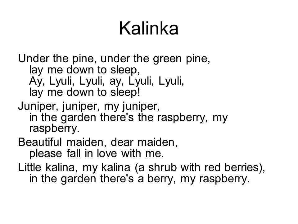 Kalinka Under the pine, under the green pine, lay me down to sleep, Ay, Lyuli, Lyuli, ay, Lyuli, Lyuli, lay me down to sleep! Juniper, juniper, my jun