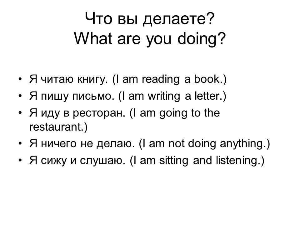 Что вы делаете? What are you doing? Я читаю книгу. (I am reading a book.) Я пишу письмо. (I am writing a letter.) Я иду в ресторан. (I am going to the