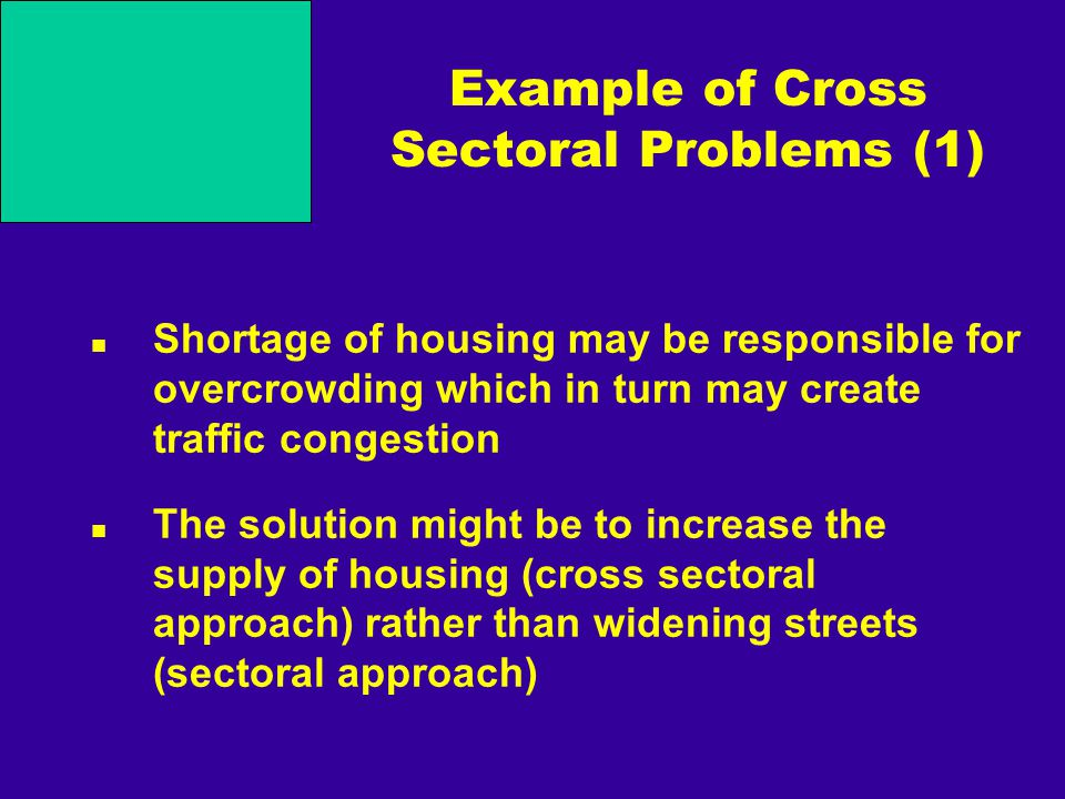 Example of Cross Sectoral Problems (1) Shortage of housing may be responsible for overcrowding which in turn may create traffic congestion The solutio