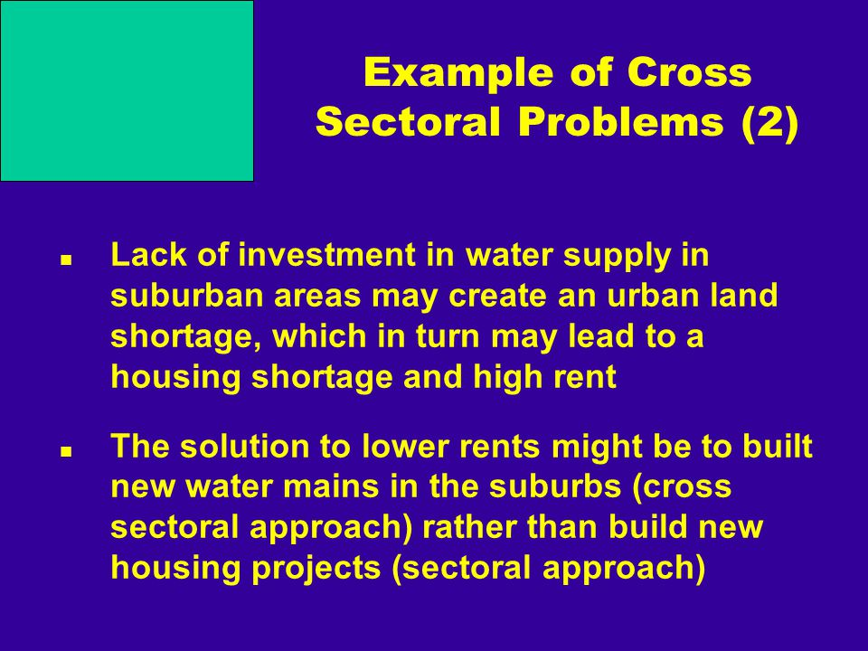 Example of Cross Sectoral Problems (2) Lack of investment in water supply in suburban areas may create an urban land shortage, which in turn may lead