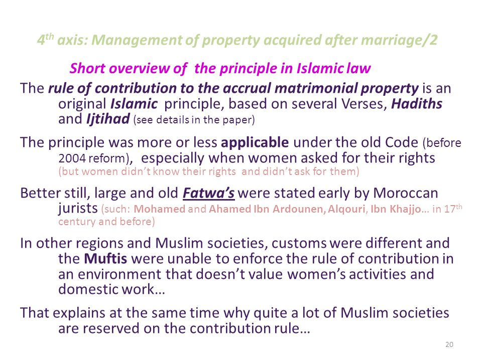 4 th axis: Management of property acquired after marriage/1 Islamic Law adopts tow juxtaposed principles: 1- separation of spouses' patrimonies (separation of their respective property); 2- Partition of properties acquired by spouses during marriage (by one s own efforts) So, Family Code invites Spouses to draw up a deed defining the management of respective properties (art.