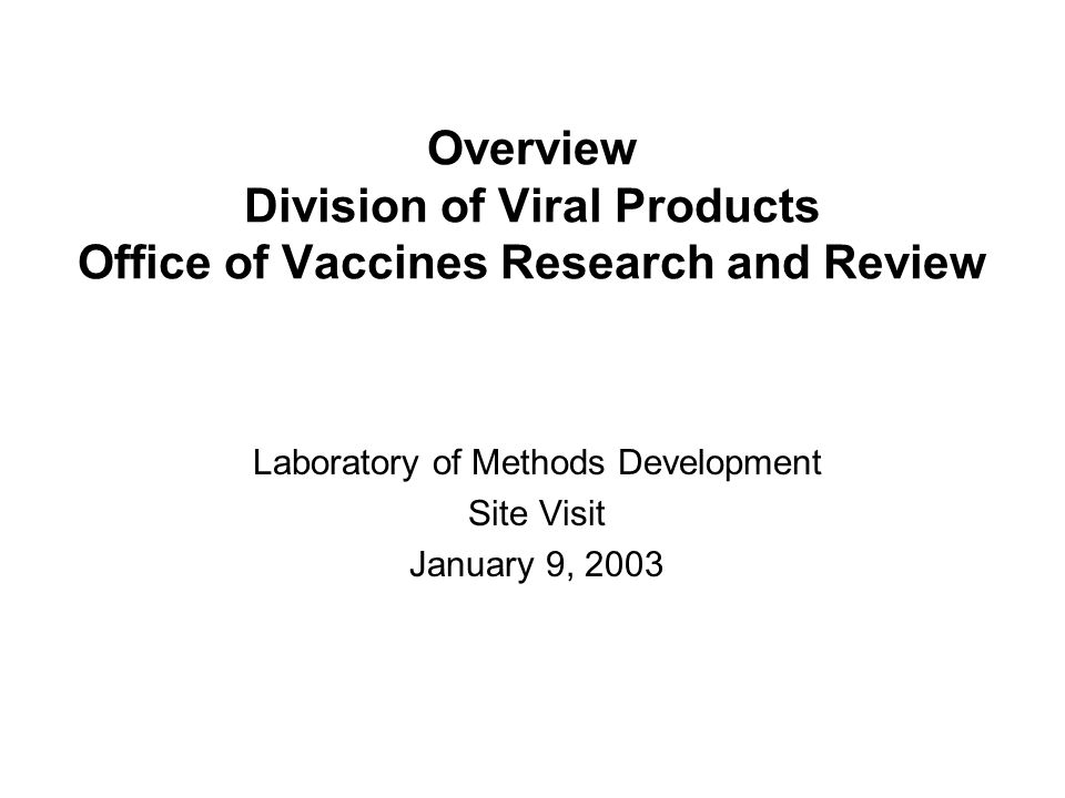 Overview Division of Viral Products Office of Vaccines Research and Review Laboratory of Methods Development Site Visit January 9, 2003