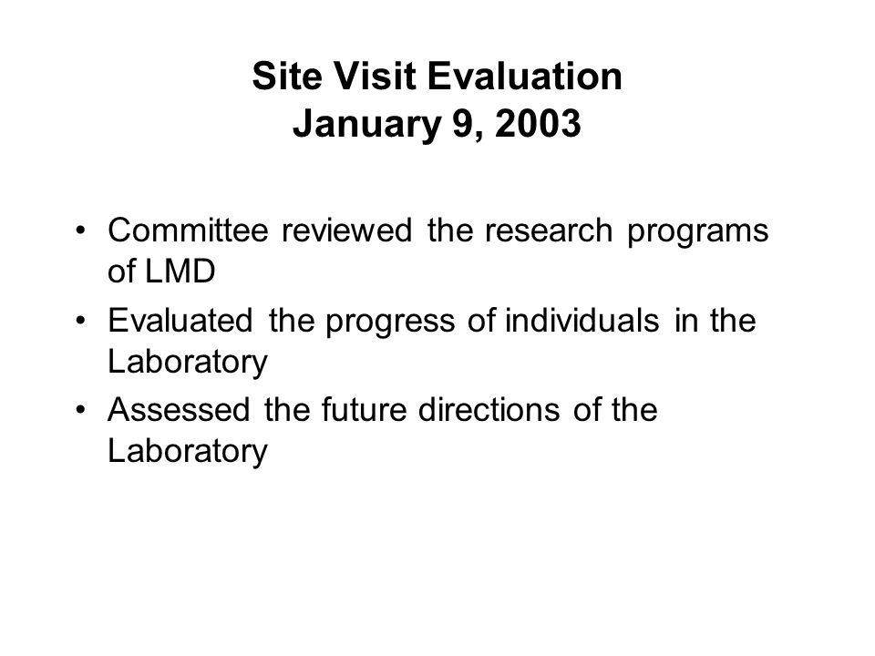 Site Visit Evaluation January 9, 2003 Committee reviewed the research programs of LMD Evaluated the progress of individuals in the Laboratory Assessed the future directions of the Laboratory
