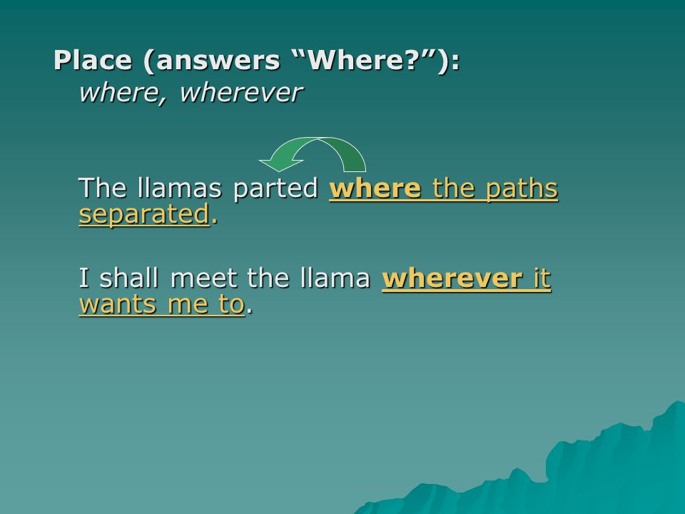 Place (answers Where? ): where, wherever The llamas parted where the paths separated.