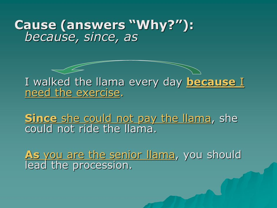 Cause (answers Why? ): because, since, as I walked the llama every day because I need the exercise.