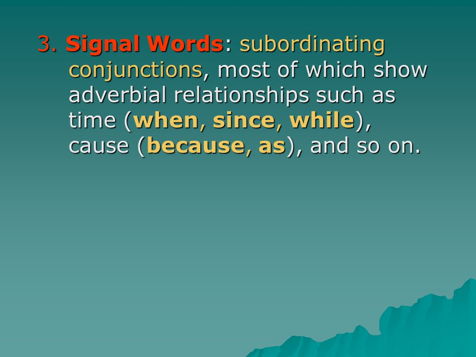 3. Signal Words: subordinating conjunctions, most of which show adverbial relationships such as time (when, since, while), cause (because, as), and so