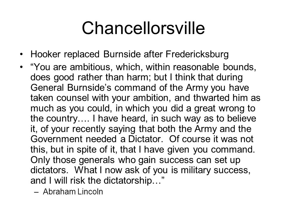Chancellorsville Hooker replaced Burnside after Fredericksburg You are ambitious, which, within reasonable bounds, does good rather than harm; but I think that during General Burnside's command of the Army you have taken counsel with your ambition, and thwarted him as much as you could, in which you did a great wrong to the country….