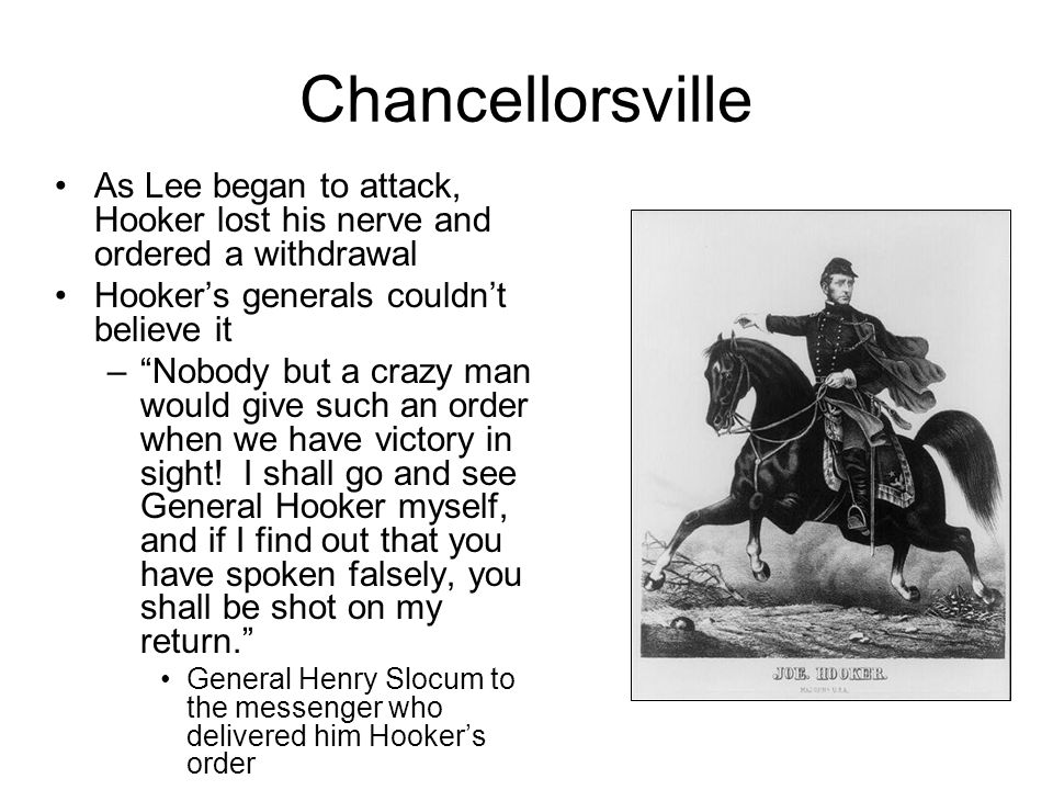 Chancellorsville As Lee began to attack, Hooker lost his nerve and ordered a withdrawal Hooker's generals couldn't believe it – Nobody but a crazy man would give such an order when we have victory in sight.