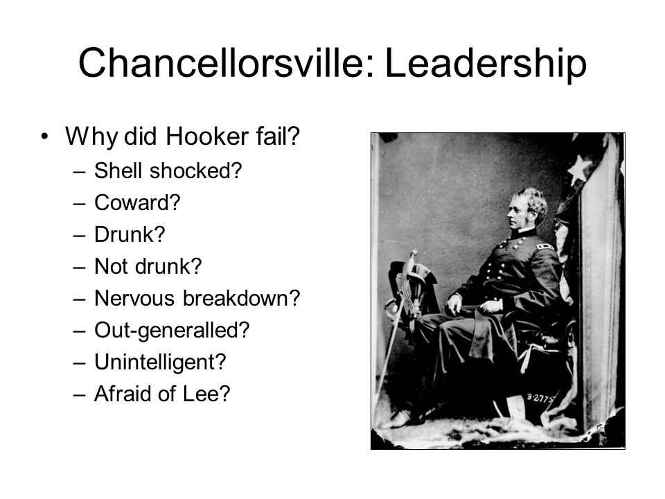 Chancellorsville: Leadership Why did Hooker fail. –Shell shocked.
