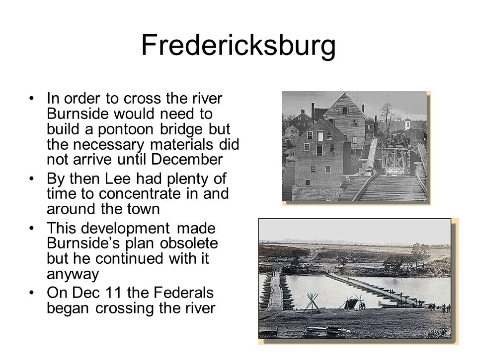 Fredericksburg In order to cross the river Burnside would need to build a pontoon bridge but the necessary materials did not arrive until December By then Lee had plenty of time to concentrate in and around the town This development made Burnside's plan obsolete but he continued with it anyway On Dec 11 the Federals began crossing the river