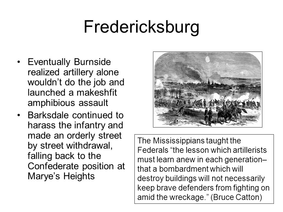 Fredericksburg Eventually Burnside realized artillery alone wouldn't do the job and launched a makeshfit amphibious assault Barksdale continued to harass the infantry and made an orderly street by street withdrawal, falling back to the Confederate position at Marye's Heights The Mississippians taught the Federals the lesson which artillerists must learn anew in each generation– that a bombardment which will destroy buildings will not necessarily keep brave defenders from fighting on amid the wreckage. (Bruce Catton)