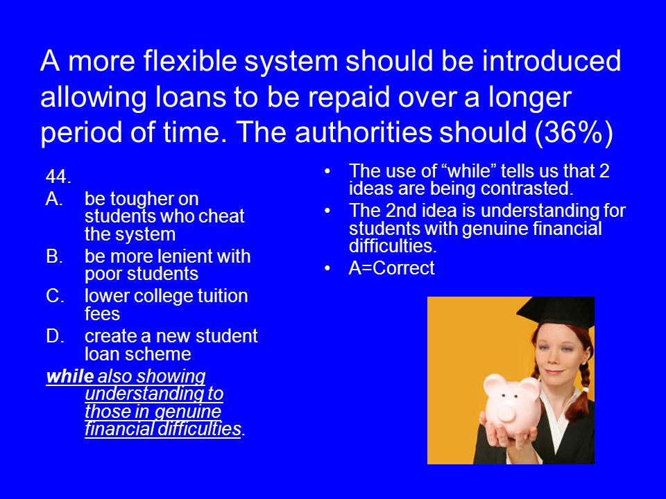 A more flexible system should be introduced allowing loans to be repaid over a longer period of time. The authorities should (36%) 44. A.be tougher on