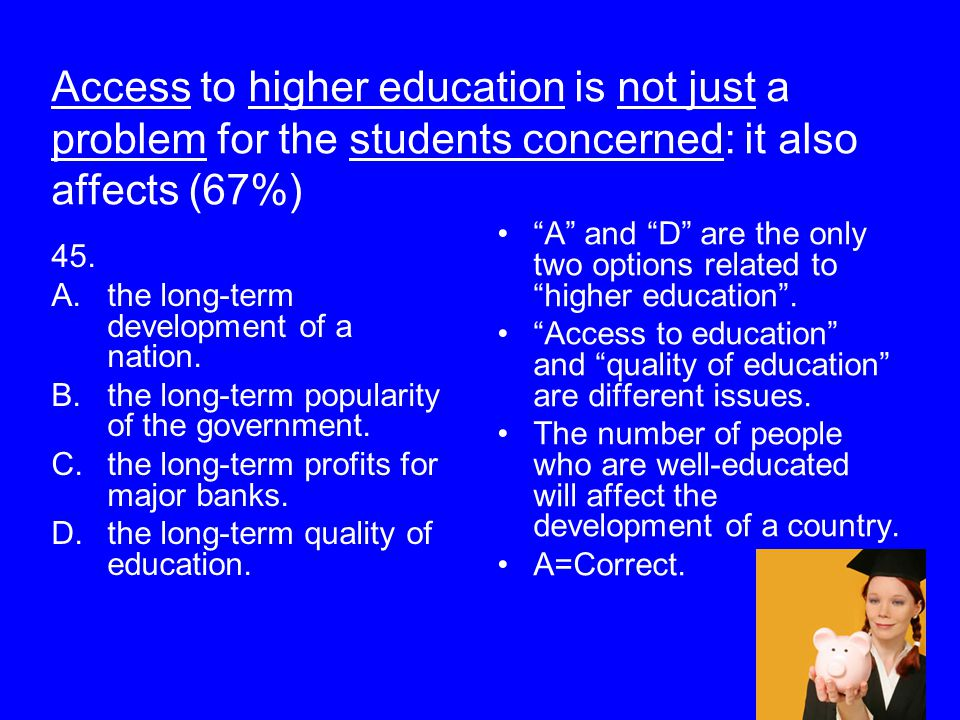 Access to higher education is not just a problem for the students concerned: it also affects (67%) 45. A.the long-term development of a nation. B.the