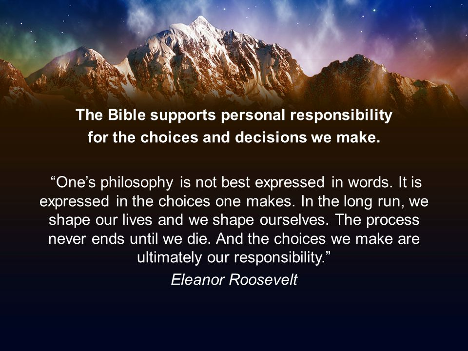 """The Bible supports personal responsibility for the choices and decisions we make. """"One's philosophy is not best expressed in words. It is expressed in"""