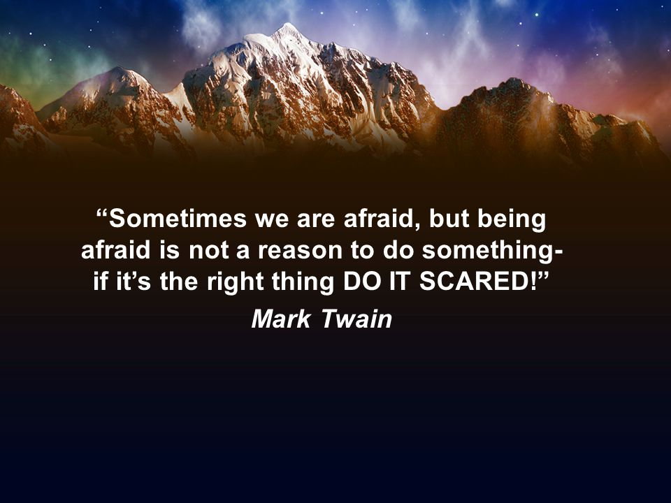 Sometimes we are afraid, but being afraid is not a reason to do something- if it's the right thing DO IT SCARED! Mark Twain
